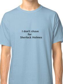 "Sherlock T-shirt- ""I don't shave for Sherlock Holmes"" Classic T-Shirt"