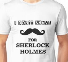 I Don't Shave For Sherlock Holmes! Unisex T-Shirt