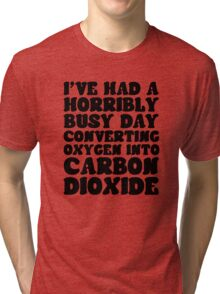 I've Had A Horribly Busy Day Converting Oxygen Into Carbon Dioxide Tri-blend T-Shirt