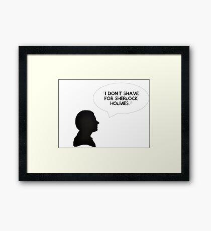 """""""I DON'T SHAVE FOR SHERLOCK HOLMES."""" Framed Print"""