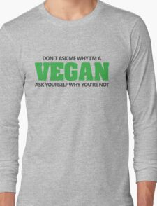 Don't ask me why I'm a vegan, ask yourself why you're not Long Sleeve T-Shirt