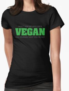 Don't ask me why I'm a vegan, ask yourself why you're not Womens Fitted T-Shirt