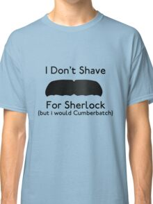 I Don't Shave For Sherlock (but i would for Cumberbatch) Classic T-Shirt