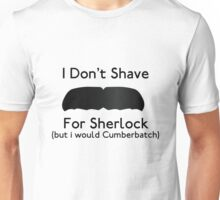 I Don't Shave For Sherlock (but i would for Cumberbatch) Unisex T-Shirt