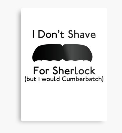 I Don't Shave For Sherlock (but i would for Cumberbatch) Metal Print