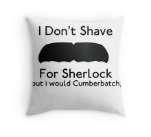 I Don't Shave For Sherlock (but i would for Cumberbatch) Throw Pillow