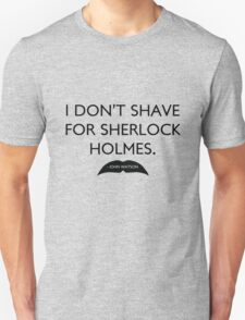 I don't shave for Sherlock Holmes. Unisex T-Shirt