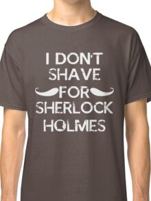 I don't shave for sherlock holmes. Classic T-Shirt