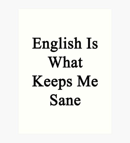 English Is What Keeps Me Sane Art Print