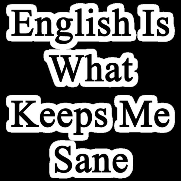 English Is What Keeps Me Sane by supernova23