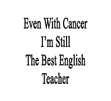 Even With Cancer I'm Still The Best English Teacher  Photographic Print