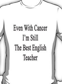 Even With Cancer I'm Still The Best English Teacher  T-Shirt