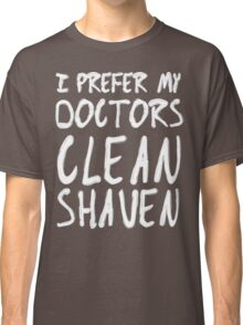 I Prefer My Doctors Clean Shaven Classic T-Shirt