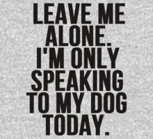 Leave Me Alone I'm Only Speaking To My Dog Today by mralan