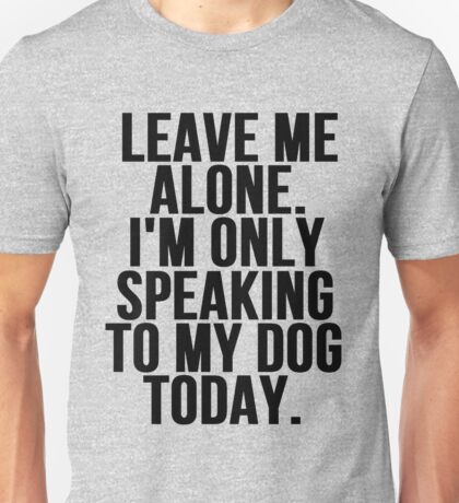 Leave Me Alone I'm Only Speaking To My Dog Today Unisex T-Shirt