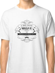 I do not shave for Sherlock Holmes Classic T-Shirt