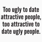 Too Ugly To Date Attractive People,Too Attractive To Date Ugly People. by BrightDesign