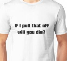 If I pull that off will you die? Unisex T-Shirt
