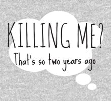 Killing me? That's so two years ago by CazML