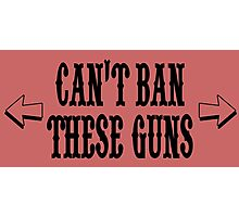 CAN'T BAN THESE GUNS Photographic Print