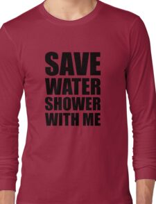 Save water, shower with me. Long Sleeve T-Shirt