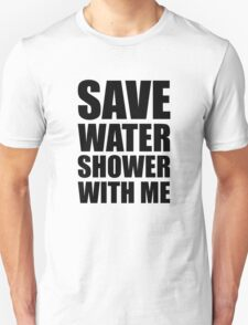 Save water, shower with me. T-Shirt