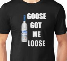 goose got me loose Unisex T-Shirt