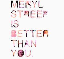 Meryl Streep is better than you. Unisex T-Shirt