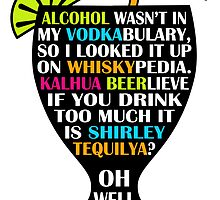 Alcohol Is Shirley Tequilya by mightyawesome