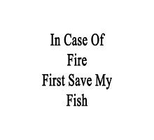 In Case Of Fire First Save My Fish  by supernova23