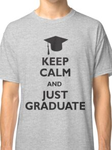 Keep Calm and Just Graduate Classic T-Shirt