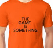 The Game is Something Unisex T-Shirt