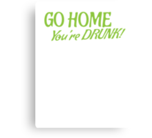 Go HOME- You're DRUNK in green Canvas Print
