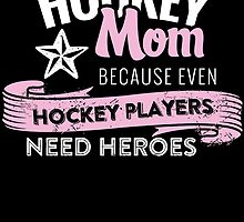 hockey mom because even hockey players need heroes by tdesignz