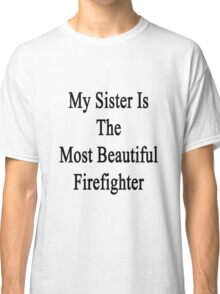 My Sister Is The Most Beautiful Firefighter  Classic T-Shirt