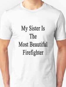My Sister Is The Most Beautiful Firefighter  Unisex T-Shirt