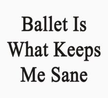 Ballet Is What Keeps Me Sane  by supernova23