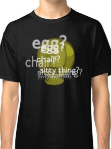 Egg? Chair? Sitty thing?  Classic T-Shirt