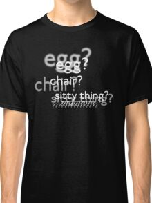 Egg? Chair? Sitty thing?  (w/o background image) Classic T-Shirt