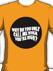Why Do You Only Call Me When You're High? [White] T-Shirt
