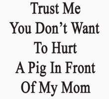 Trust Me You Don't Want To Hurt A Pig In Front Of My Mom  by supernova23