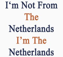 I'm Not From The Netherlands I'm The Netherlands  by supernova23