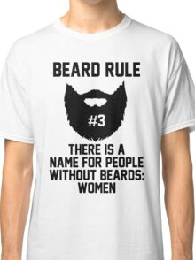 Beard Rule #3 There's A Name For People Without Beards: Women Classic T-Shirt