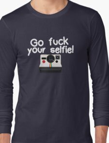 Go fuck your selfie! Long Sleeve T-Shirt