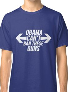 Obama Can't Ban These Guns Classic T-Shirt