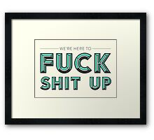 We're Here to Fuck Shit Up Framed Print