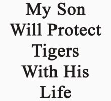 My Son Will Protect Tigers  With His Life  by supernova23