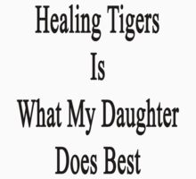Healing Tigers Is What My Daughter Does Best  by supernova23