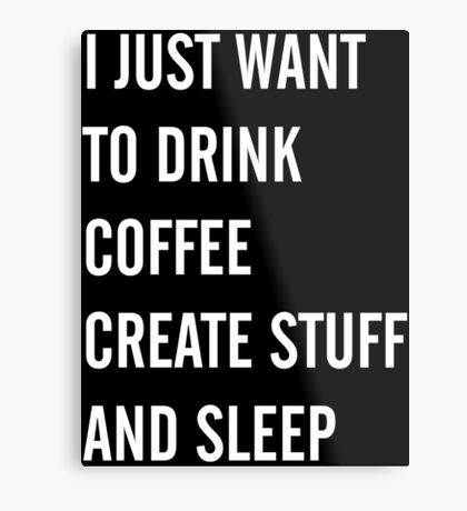 I Just Want to Drink Coffee, Create Stuff, and Sleep Metal Print