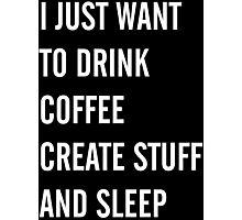 I Just Want to Drink Coffee, Create Stuff, and Sleep Photographic Print